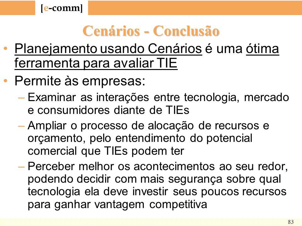 [ e-comm ] 83 Cenários - Conclusão Planejamento usando Cenários é uma ótima ferramenta para avaliar TIE Permite às empresas: –Examinar as interações e