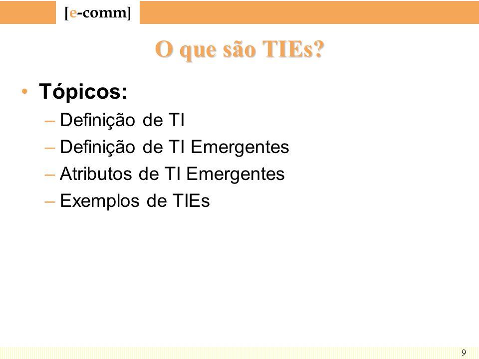 [ e-comm ] 9 O que são TIEs? Tópicos: –Definição de TI –Definição de TI Emergentes –Atributos de TI Emergentes –Exemplos de TIEs