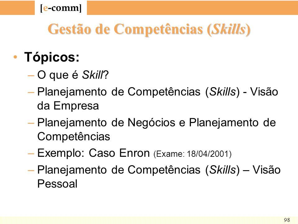 [ e-comm ] 98 Gestão de Competências (Skills) Tópicos: –O que é Skill? –Planejamento de Competências (Skills) - Visão da Empresa –Planejamento de Negó