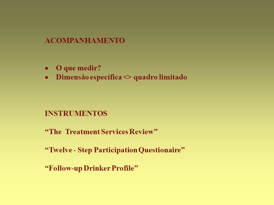 ACOMPANHAMENTO O que medir? Dimensão específica <> quadro limitado INSTRUMENTOS The Treatment Services Review Twelve - Step Participation Questionaire
