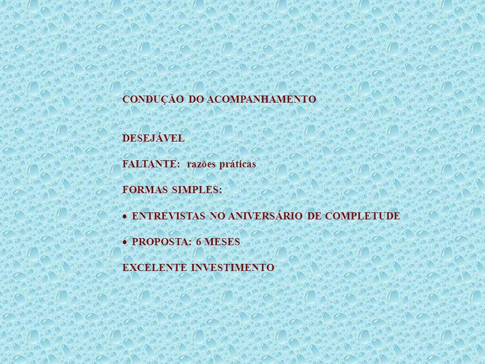 CONDUÇÃO DO ACOMPANHAMENTO DESEJÁVEL FALTANTE: razões práticas FORMAS SIMPLES: ENTREVISTAS NO ANIVERSÁRIO DE COMPLETUDE PROPOSTA: 6 MESES EXCELENTE IN