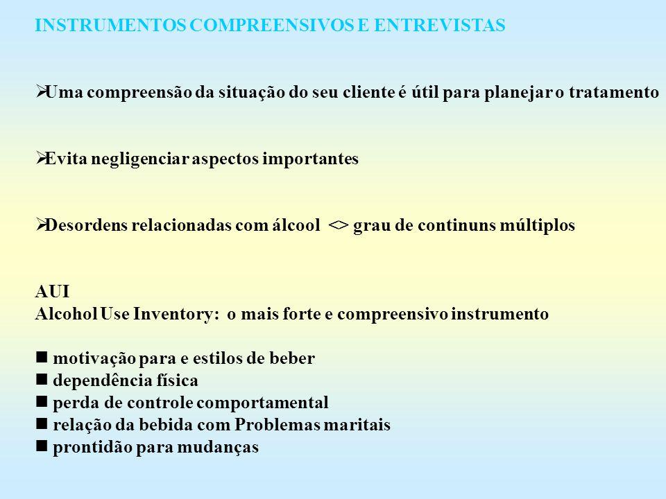 Quadro 4.8 INSTRUMENTOS RECOMENDADOS PARA COMPREENSÃO DA AVALIAÇÃO (assessment) INSTRUMENTOS Y STA MIN ESCALAS ADAD ++ A 60 everidade de problemas nos adolescentes The Adolescent Drug 9 domínios Abuse Diagnosis ASAP ++ A 60 perfil do ajustamento do adolescente, The Adolecent Self - funcionamento e uso de substância Assassment Profile 6 domínios ASI Adiction Severitty Index +++ A 40 8 sub-escalas para adultos sobre uso de substância e funcionamento geral ASIST + C 60 uso de substância,problemas, ajustamento Addiction Research geral, plano de tratamento Fundation AUI Alcohlo Use Inventory +++ C 60 24 escalas CDP Comprehensive Drinker ++ C 90 álcool, uso de drogas na família, Profile BDP (forma reduzida) ++ C 60 problemas, motivação, plano de tratamento PEI The Personal Experience ++ C 60 severidade de problemas, adolescentes, Inventory pessoais, fatores de risco SUDDS Substance Use Disorder + P 30 álcool, uso de drogas, estresse, Diagnosis depressão, diagnóstico