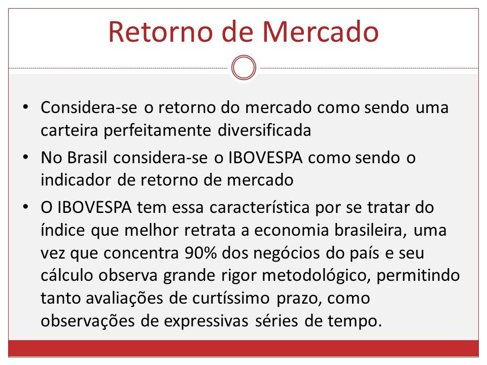Considera-se o retorno do mercado como sendo uma carteira perfeitamente diversificada No Brasil considera-se o IBOVESPA como sendo o indicador de reto