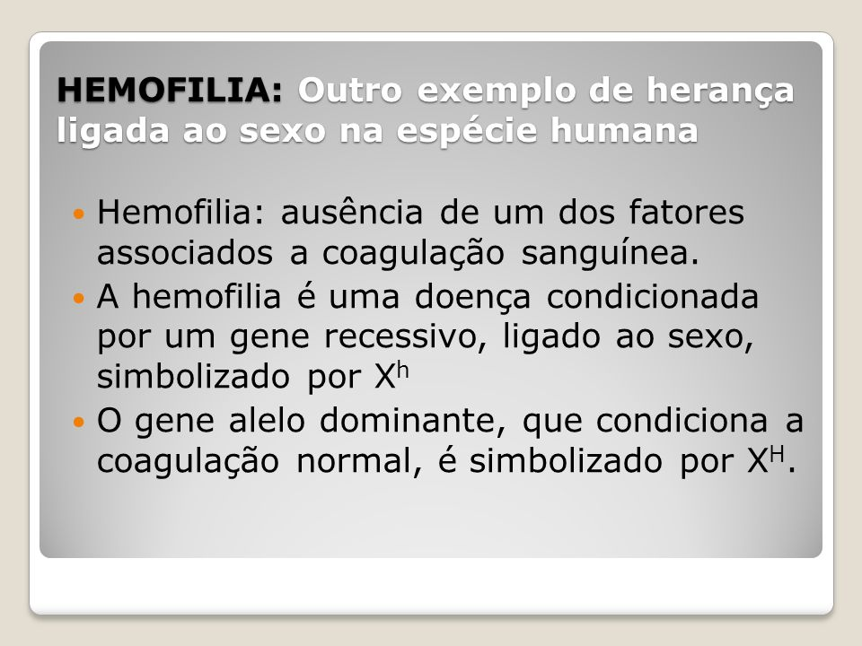 HEMOFILIA: Outro exemplo de herança ligada ao sexo na espécie humana Hemofilia: ausência de um dos fatores associados a coagulação sanguínea. A hemofi