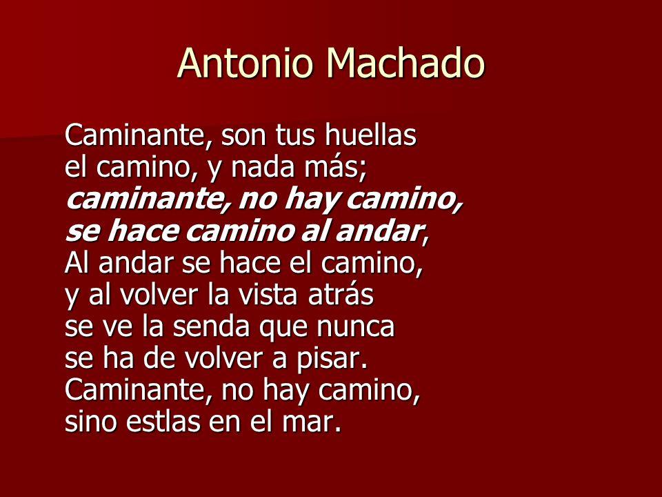 Antonio Machado Caminante, son tus huellas el camino, y nada más; caminante, no hay camino, se hace camino al andar, Al andar se hace el camino, y al