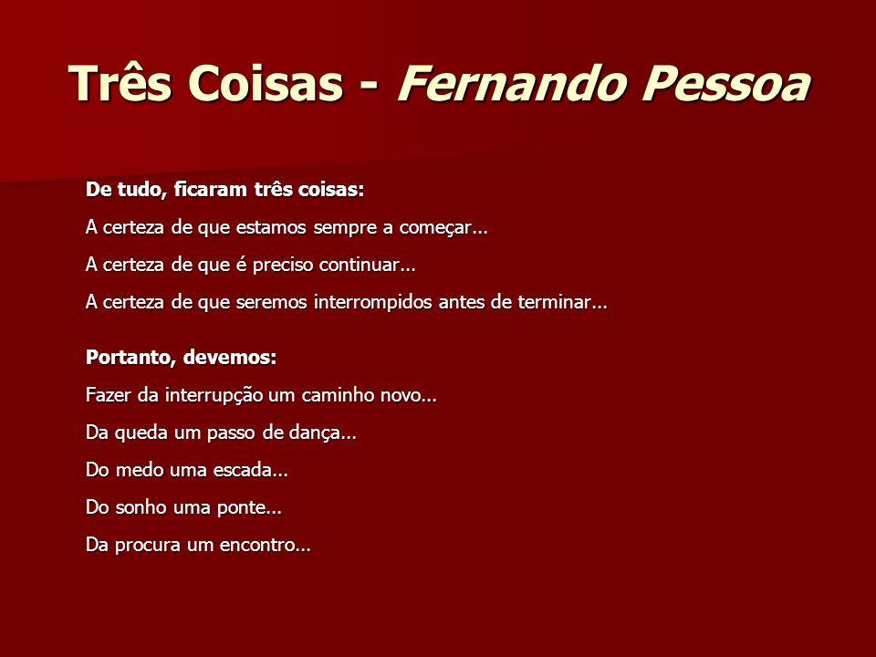 Três Coisas - Fernando Pessoa De tudo, ficaram três coisas: A certeza de que estamos sempre a começar... A certeza de que é preciso continuar... A cer
