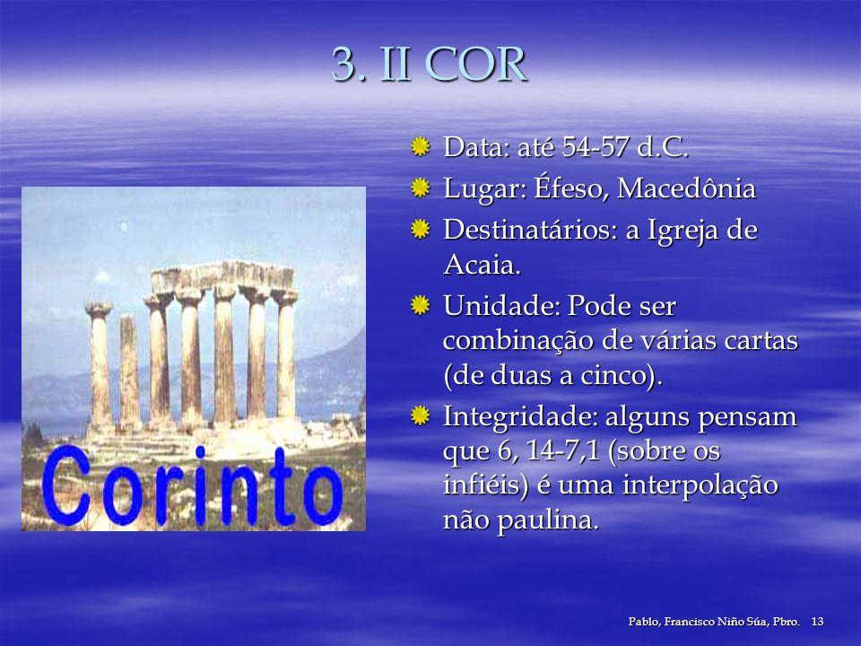 Pablo, Francisco Niño Súa, Pbro.13 3. II COR Data: até 54-57 d.C. Lugar: Éfeso, Macedônia Destinatários: a Igreja de Acaia. Unidade: Pode ser combinaç