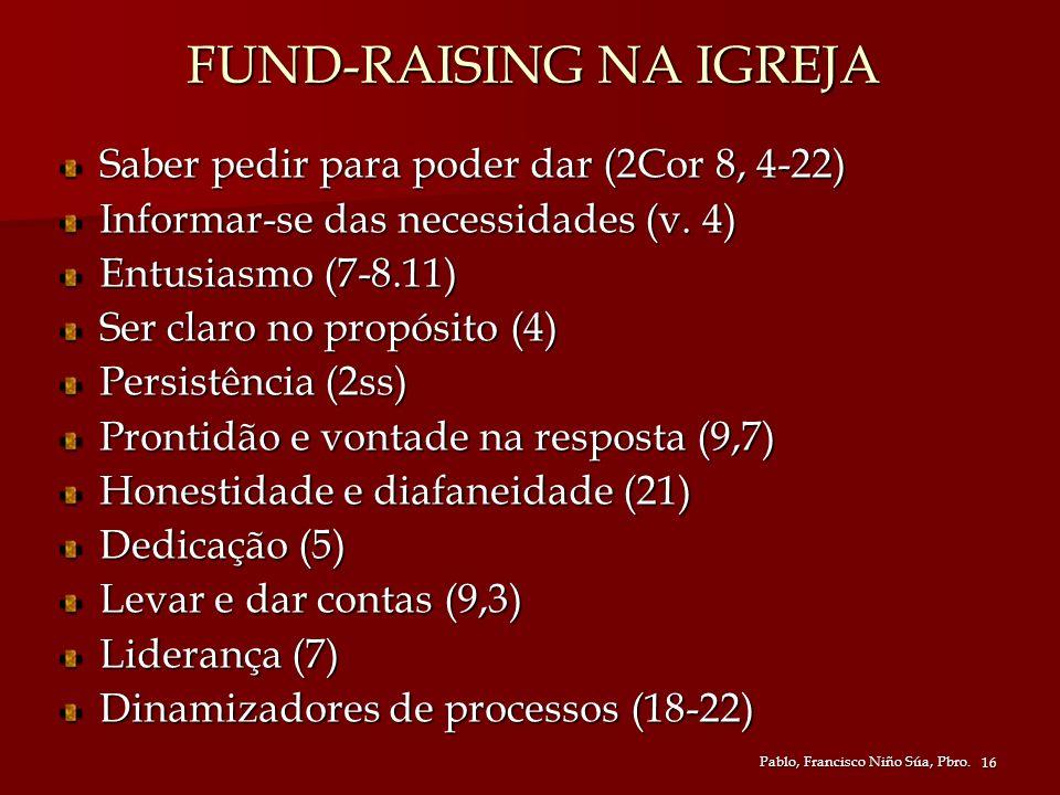 Pablo, Francisco Niño Súa, Pbro. 16 FUND-RAISING NA IGREJA Saber pedir para poder dar (2Cor 8, 4-22) Informar-se das necessidades (v. 4) Entusiasmo (7