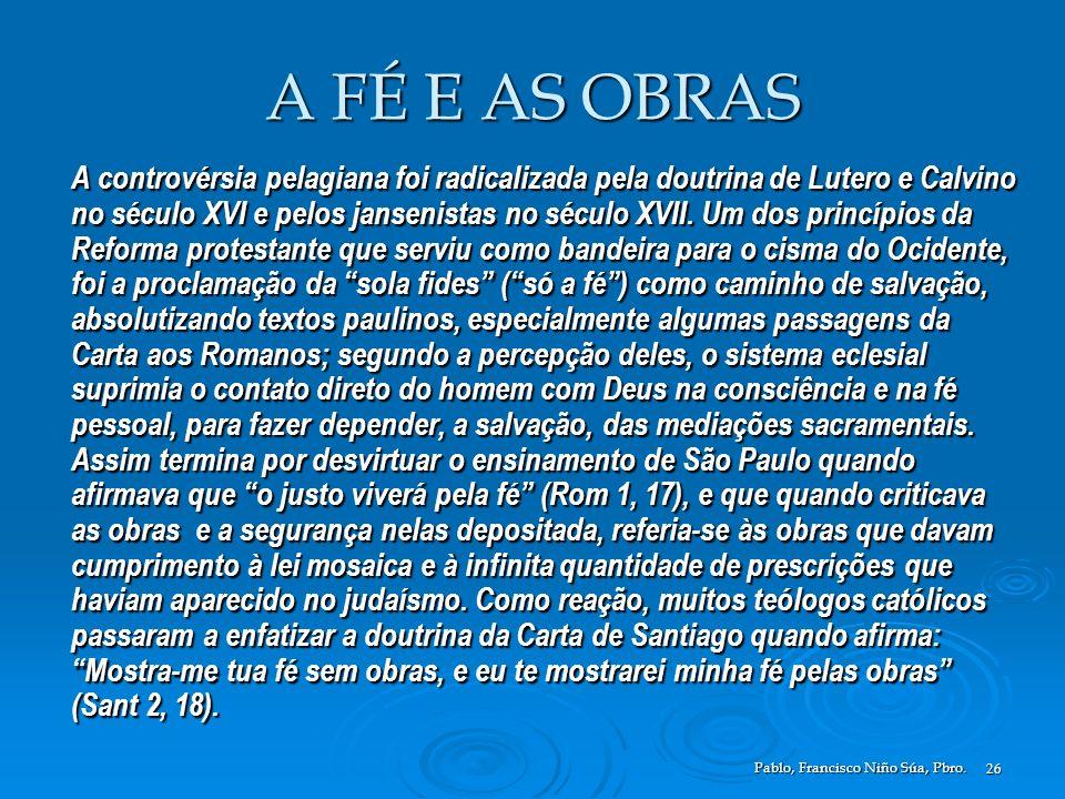 Pablo, Francisco Niño Súa, Pbro. 26 A FÉ E AS OBRAS A controvérsia pelagiana foi radicalizada pela doutrina de Lutero e Calvino no século XVI e pelos