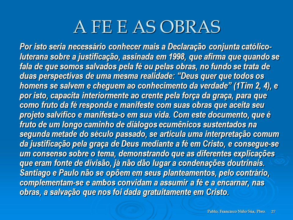 Pablo, Francisco Niño Súa, Pbro. 27 A FE E AS OBRAS Por isto seria necessário conhecer mais a Declaração conjunta católico- luterana sobre a justifica