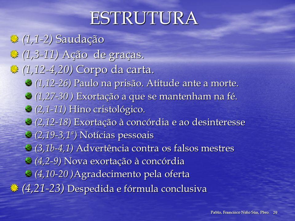 Pablo, Francisco Niño Súa, Pbro. 29 ESTRUTURA (1,1-2) Saudação (1,3-11) Ação de graças. (1,12-4,20) Corpo da carta. (1,12-26) Paulo na prisão. Atitude