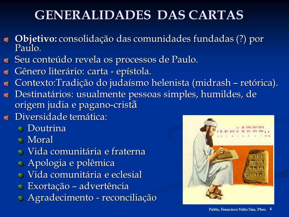 4 Pablo, Francisco Niño Súa, Pbro. GENERALIDADES DAS CARTAS Objetivo: consolidação das comunidades fundadas (?) por Paulo. Seu conteúdo revela os proc