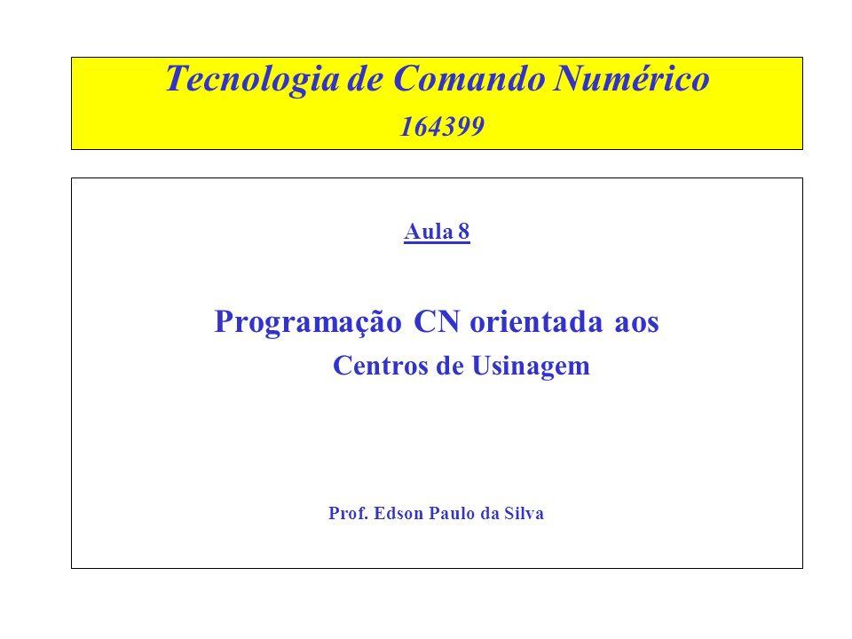 Tecnologia de Comando Numérico 164399 Aula 8 Programação CN orientada aos Centros de Usinagem Prof. Edson Paulo da Silva