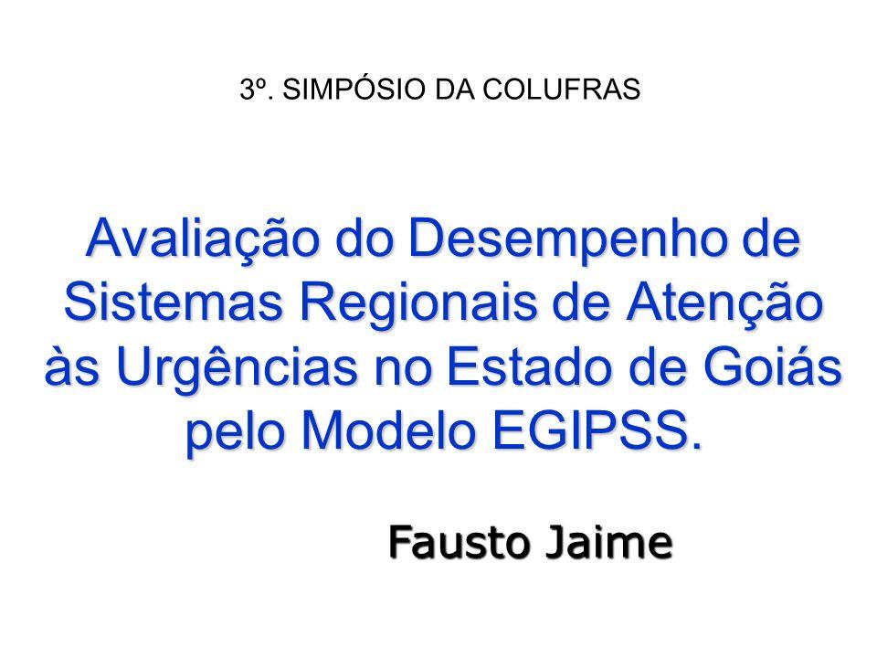 Avaliação do Desempenho de Sistemas Regionais de Atenção às Urgências no Estado de Goiás pelo Modelo EGIPSS. Fausto Jaime 3º. SIMPÓSIO DA COLUFRAS