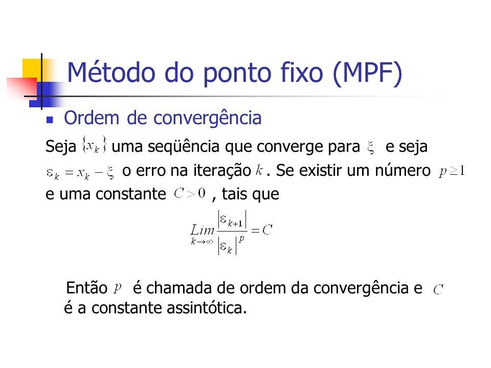 Método do ponto fixo (MPF) Ordem de convergência Seja uma seqüência que converge para e seja o erro na iteração. Se existir um número e uma constante,