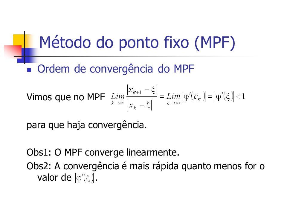 Método do ponto fixo (MPF) Ordem de convergência do MPF Vimos que no MPF para que haja convergência. Obs1: O MPF converge linearmente. Obs2: A converg