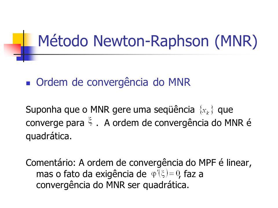 Método Newton-Raphson (MNR) Ordem de convergência do MNR Suponha que o MNR gere uma seqüência que converge para. A ordem de convergência do MNR é quad