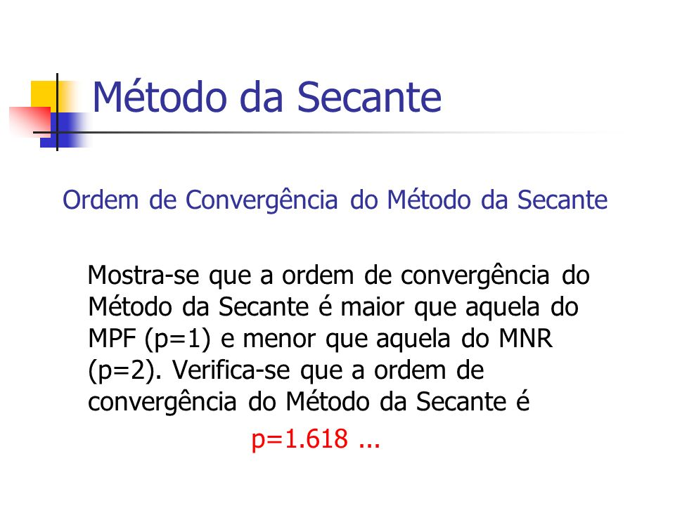 Método da Secante Ordem de Convergência do Método da Secante Mostra-se que a ordem de convergência do Método da Secante é maior que aquela do MPF (p=1