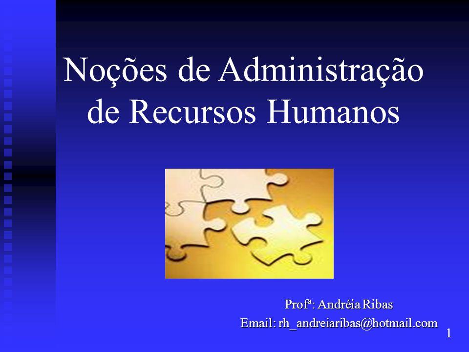Noções de Administração de Recursos Humanos Profª: Andréia Ribas Email: rh_andreiaribas@hotmail.com 1