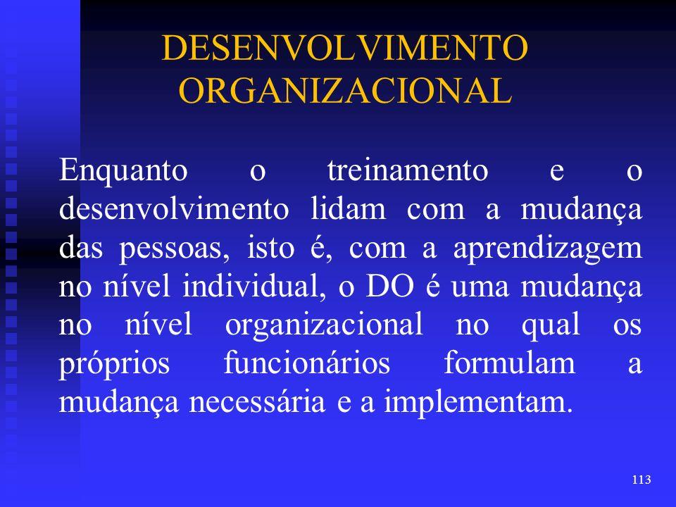 DESENVOLVIMENTO ORGANIZACIONAL Enquanto o treinamento e o desenvolvimento lidam com a mudança das pessoas, isto é, com a aprendizagem no nível individ