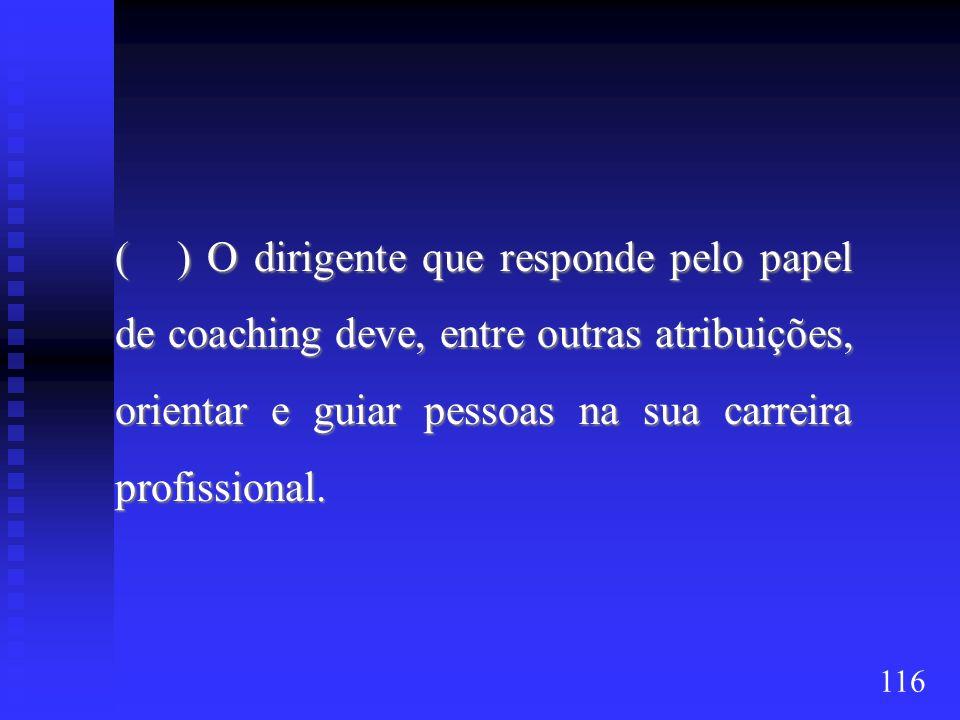( ) O dirigente que responde pelo papel de coaching deve, entre outras atribuições, orientar e guiar pessoas na sua carreira profissional. 116