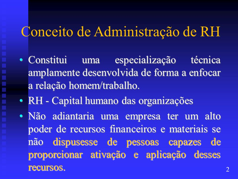 Conceito de Administração de RH Constitui uma especialização técnica amplamente desenvolvida de forma a enfocar a relação homem/trabalho.Constitui uma