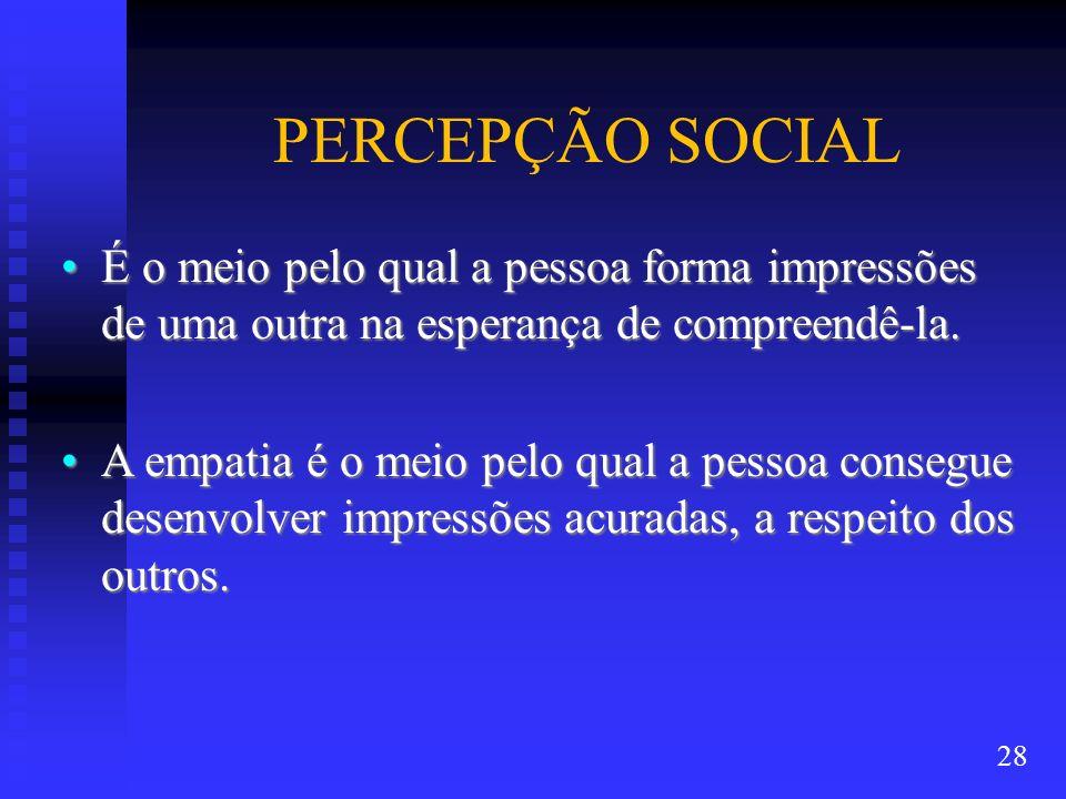 PERCEPÇÃO SOCIAL É o meio pelo qual a pessoa forma impressões de uma outra na esperança de compreendê-la.É o meio pelo qual a pessoa forma impressões