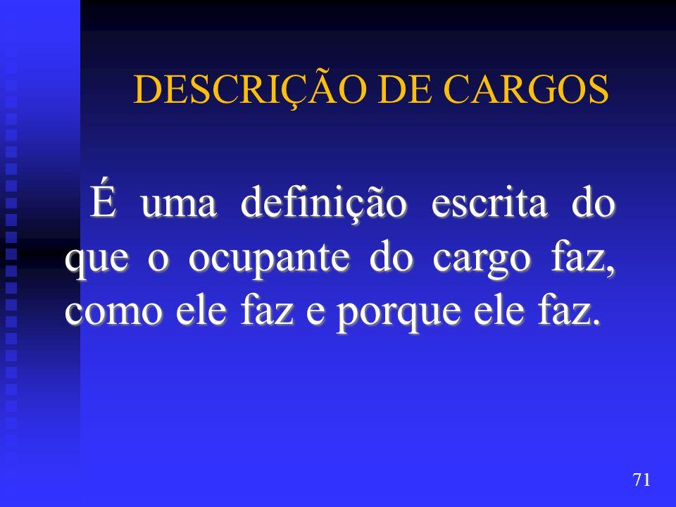 DESCRIÇÃO DE CARGOS É uma definição escrita do que o ocupante do cargo faz, como ele faz e porque ele faz. 71