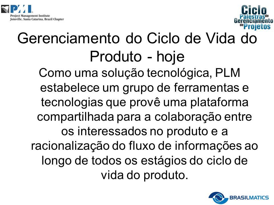 Gerenciamento do Ciclo de Vida do Produto - hoje Como uma solução tecnológica, PLM estabelece um grupo de ferramentas e tecnologias que provê uma plat