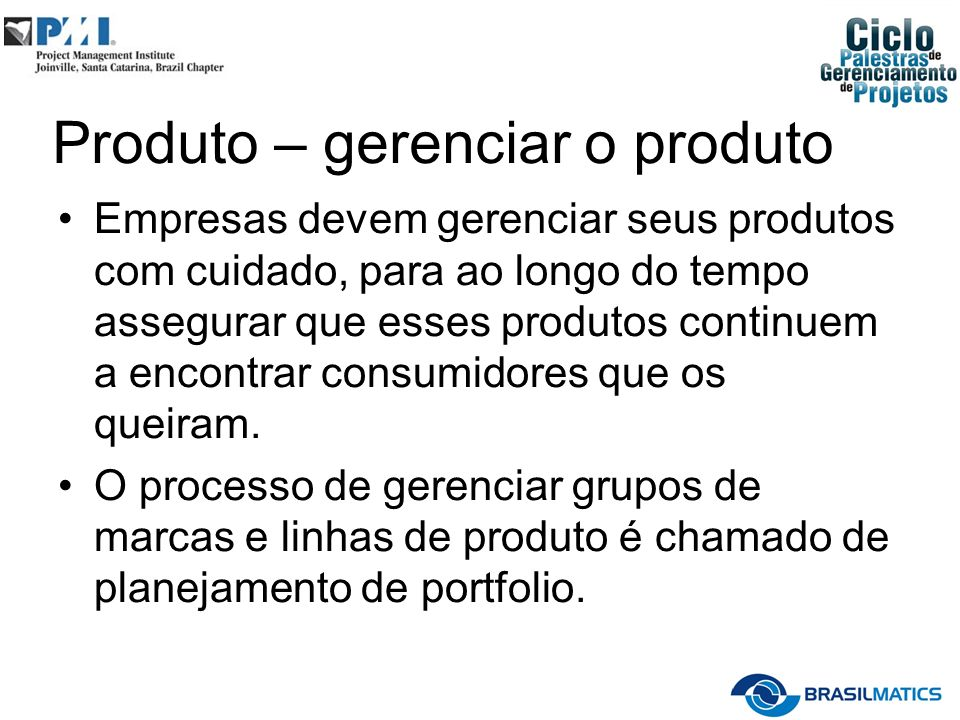 Produto – gerenciar o produto Empresas devem gerenciar seus produtos com cuidado, para ao longo do tempo assegurar que esses produtos continuem a encontrar consumidores que os queiram.