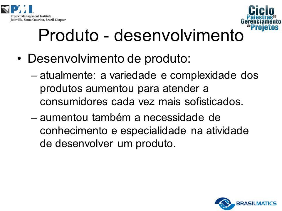 Produto - desenvolvimento Desenvolvimento de produto: –atualmente: a variedade e complexidade dos produtos aumentou para atender a consumidores cada v