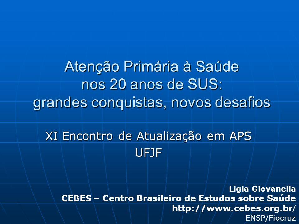 Atenção Primária à Saúde nos 20 anos de SUS: grandes conquistas, novos desafios XI Encontro de Atualização em APS UFJF Ligia Giovanella CEBES – Centro