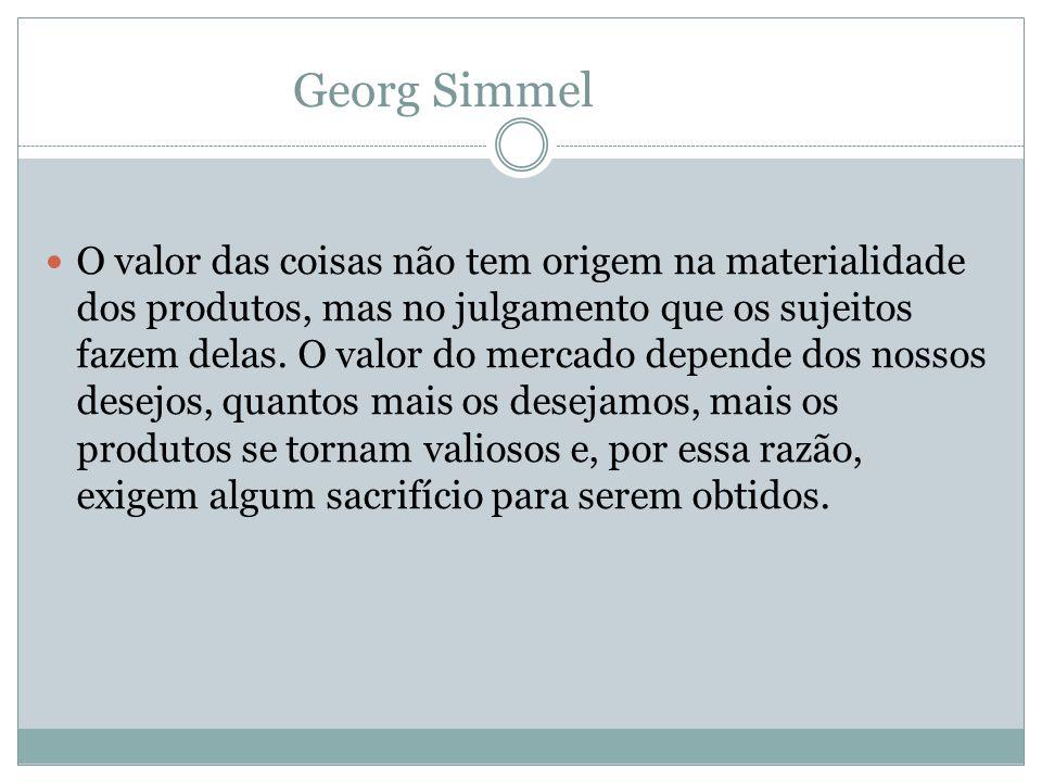 Georg Simmel O valor das coisas não tem origem na materialidade dos produtos, mas no julgamento que os sujeitos fazem delas. O valor do mercado depend