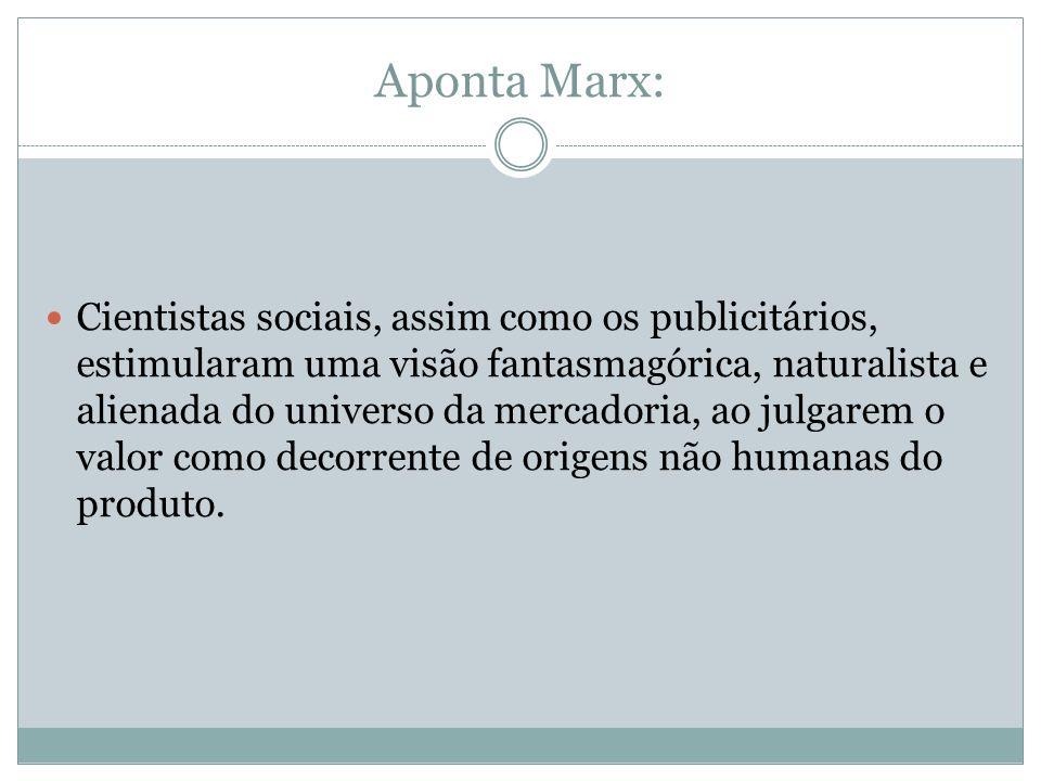 Aponta Marx: Cientistas sociais, assim como os publicitários, estimularam uma visão fantasmagórica, naturalista e alienada do universo da mercadoria,