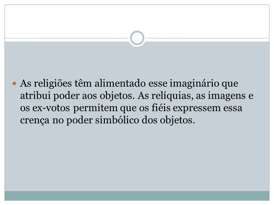As religiões têm alimentado esse imaginário que atribui poder aos objetos. As relíquias, as imagens e os ex-votos permitem que os fiéis expressem essa