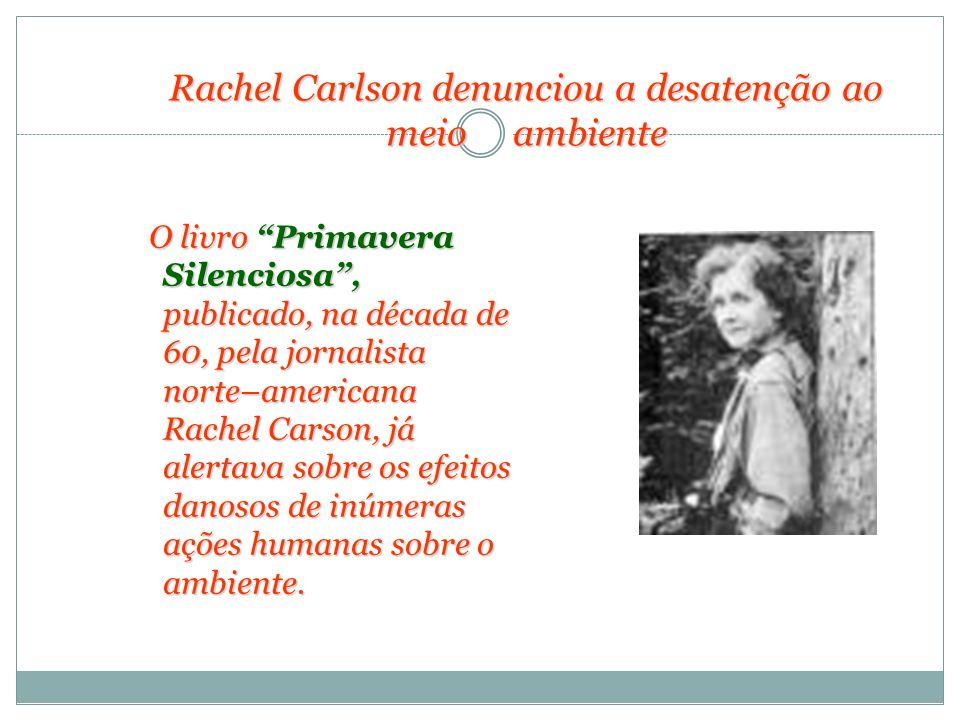 Rachel Carlson denunciou a desatenção ao meio ambiente O livro Primavera Silenciosa, publicado, na década de 60, pela jornalista norte–americana Rache