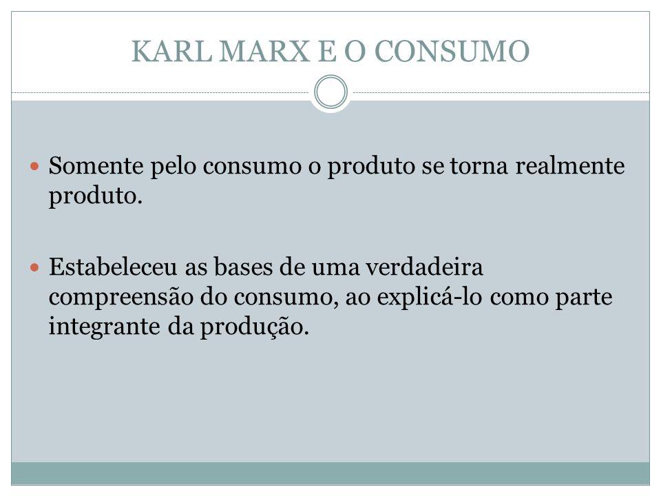 KARL MARX E O CONSUMO Somente pelo consumo o produto se torna realmente produto. Estabeleceu as bases de uma verdadeira compreensão do consumo, ao exp