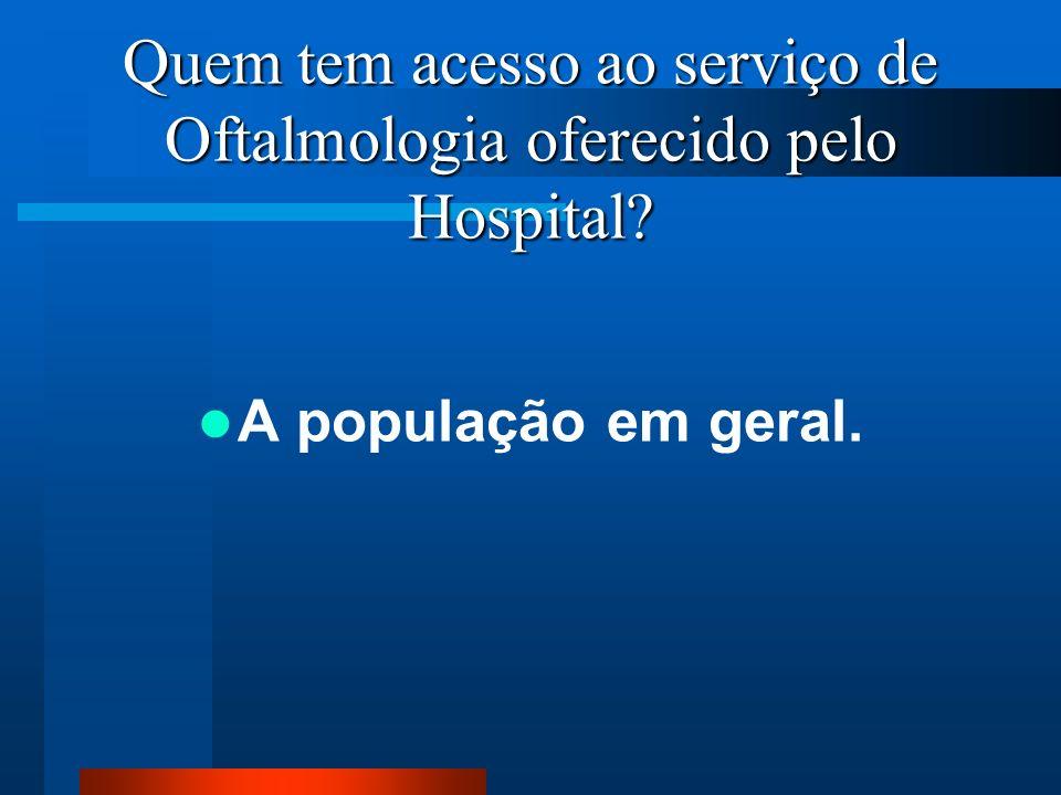 Quem tem acesso ao serviço de Oftalmologia oferecido pelo Hospital? A população em geral.