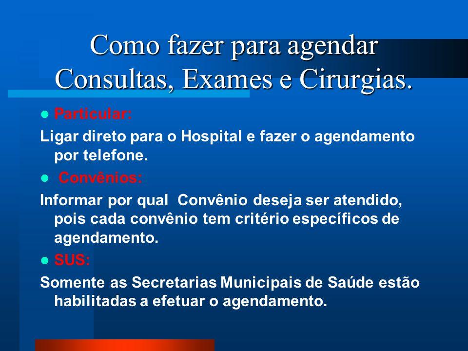 Como fazer para agendar Consultas, Exames e Cirurgias. Particular: Ligar direto para o Hospital e fazer o agendamento por telefone. Convênios: Informa