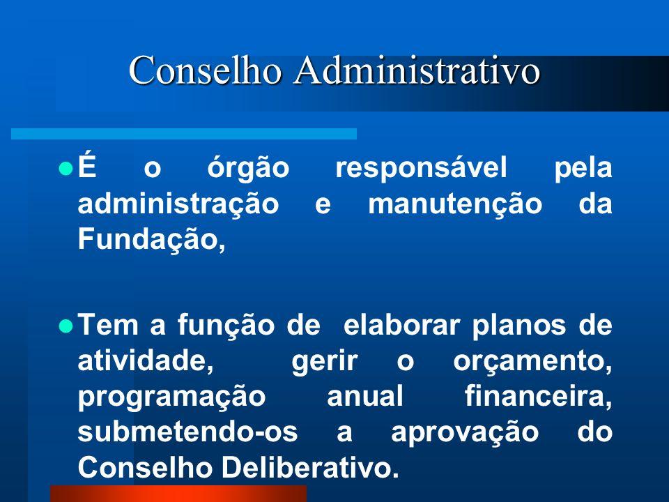 Conselho Administrativo É o órgão responsável pela administração e manutenção da Fundação, Tem a função de elaborar planos de atividade, gerir o orçam