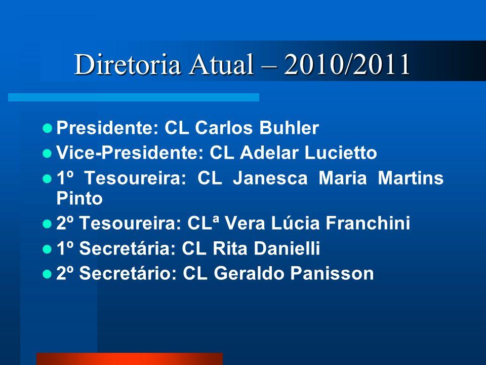 Diretoria Atual – 2010/2011 Presidente: CL Carlos Buhler Vice-Presidente: CL Adelar Lucietto 1º Tesoureira: CL Janesca Maria Martins Pinto 2º Tesourei