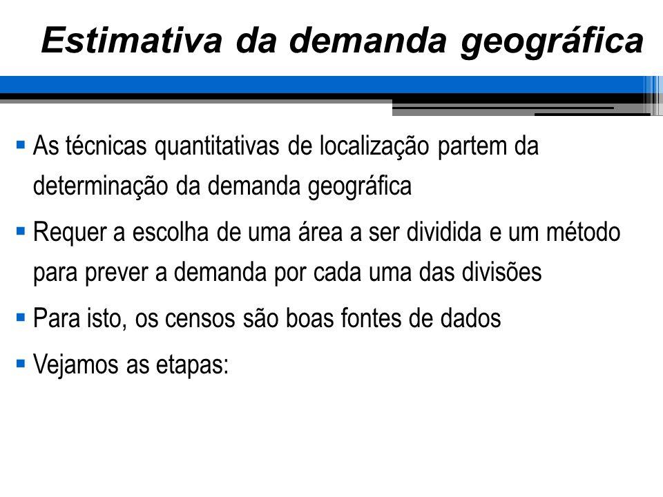 Estimativa da demanda geográfica As técnicas quantitativas de localização partem da determinação da demanda geográfica Requer a escolha de uma área a