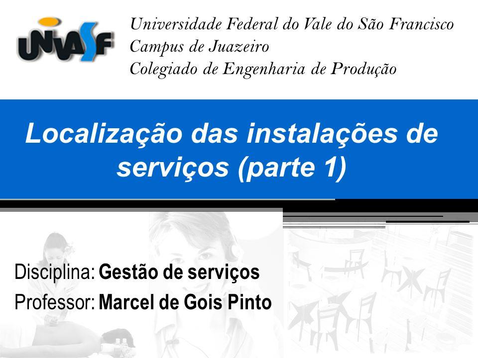 Universidade Federal do Vale do São Francisco Campus de Juazeiro Colegiado de Engenharia de Produção Localização das instalações de serviços (parte 1)