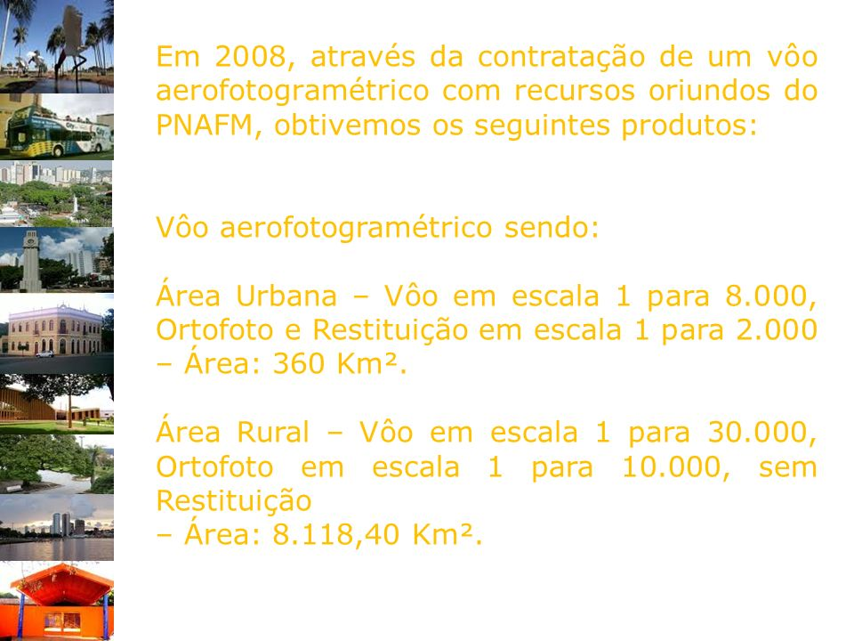 Em 2008, através da contratação de um vôo aerofotogramétrico com recursos oriundos do PNAFM, obtivemos os seguintes produtos: Vôo aerofotogramétrico s