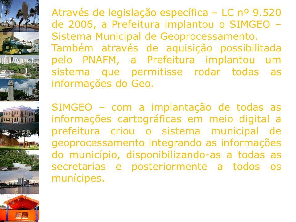 Através de legislação específica – LC nº 9.520 de 2006, a Prefeitura implantou o SIMGEO – Sistema Municipal de Geoprocessamento. Também através de aqu