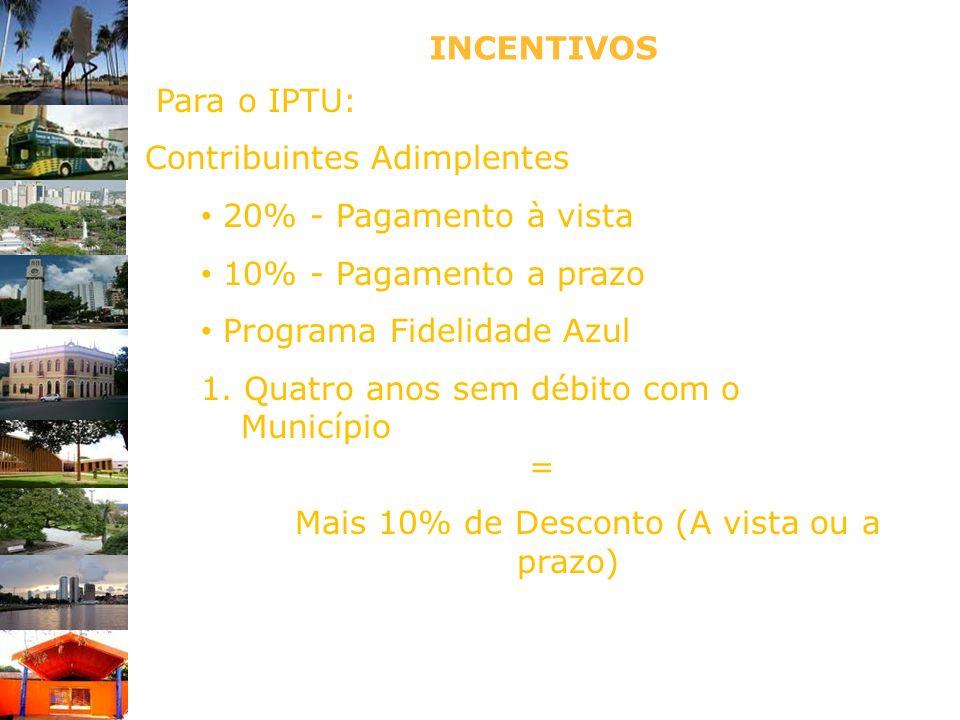INCENTIVOS Para o IPTU: Contribuintes Adimplentes 20% - Pagamento à vista 10% - Pagamento a prazo Programa Fidelidade Azul 1. Quatro anos sem débito c