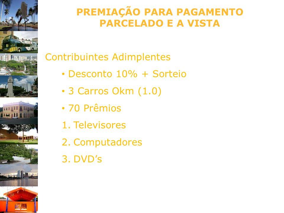 PREMIAÇÃO PARA PAGAMENTO PARCELADO E A VISTA Contribuintes Adimplentes Desconto 10% + Sorteio 3 Carros Okm (1.0) 70 Prêmios 1.Televisores 2.Computador