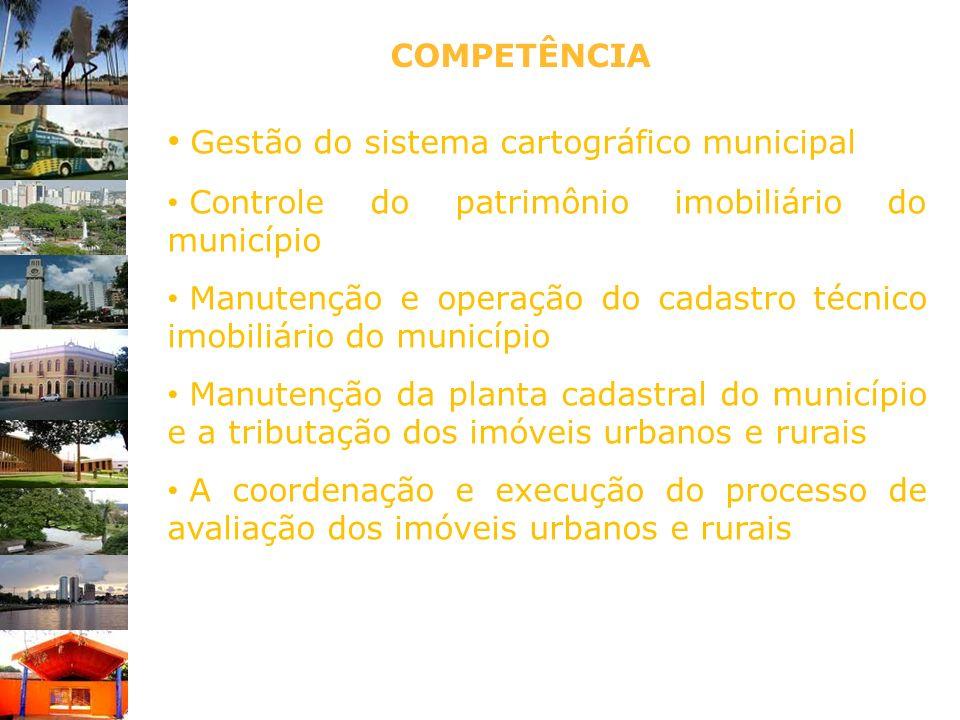 COMPETÊNCIA Gestão do sistema cartográfico municipal Controle do patrimônio imobiliário do município Manutenção e operação do cadastro técnico imobili