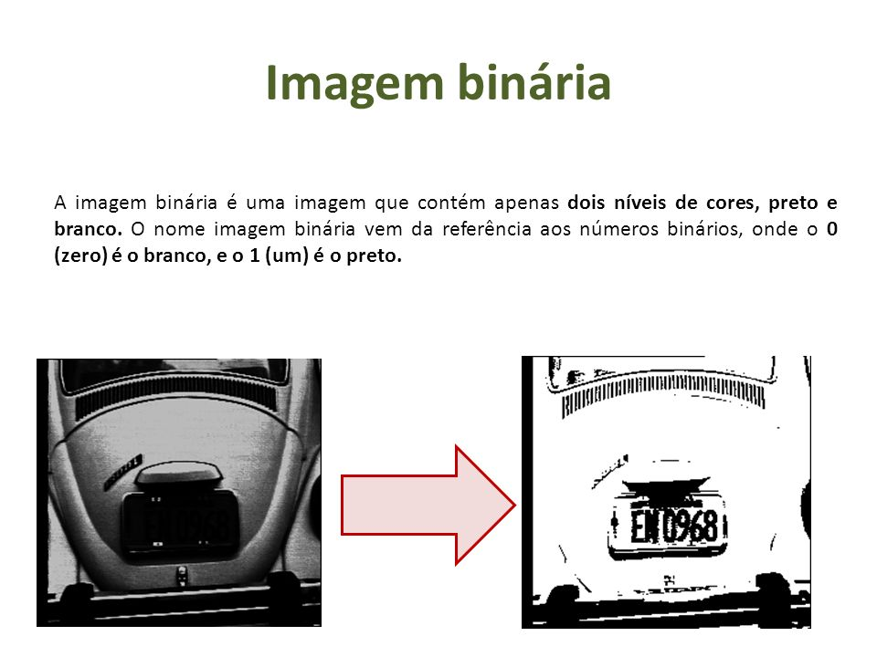 Imagem binária A imagem binária é uma imagem que contém apenas dois níveis de cores, preto e branco. O nome imagem binária vem da referência aos númer