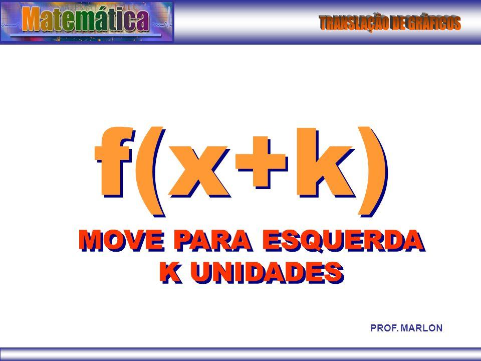 f(x+k) MOVE PARA ESQUERDA K UNIDADES PROF. MARLON